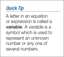 Quick Tip: A letter in an equation or expression is called a variable. A variable is used to represent an unknown number or any one of several numbers.